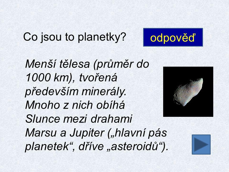 Co jsou to planetky. odpověď Menší tělesa (průměr do 1000 km), tvořená především minerály.