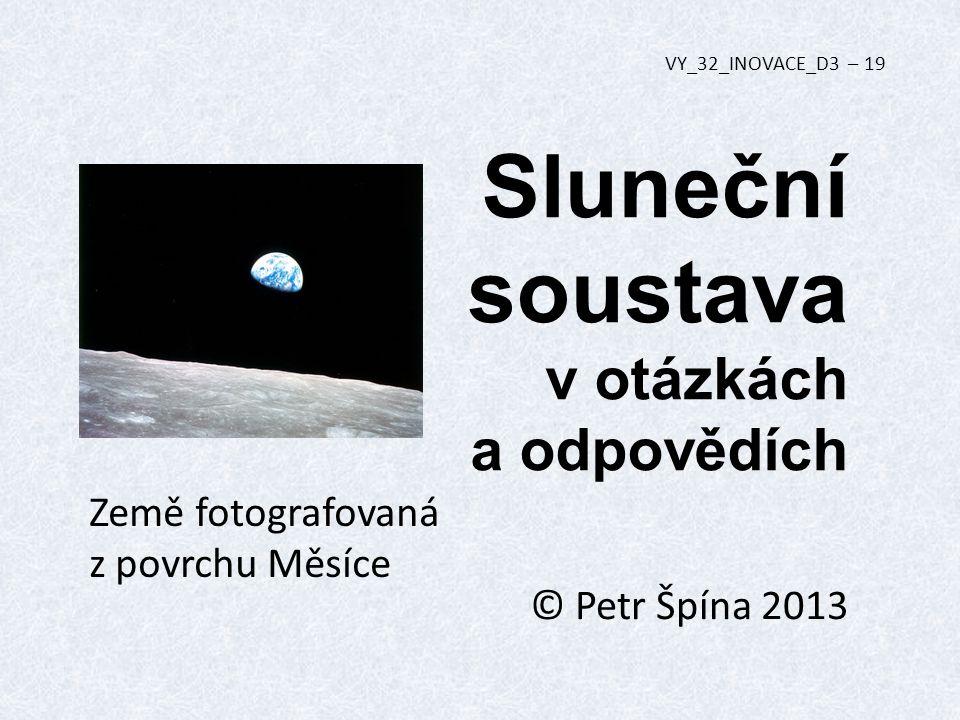 Sluneční soustava v otázkách a odpovědích © Petr Špína 2013 VY_32_INOVACE_D3 – 19 Země fotografovaná z povrchu Měsíce