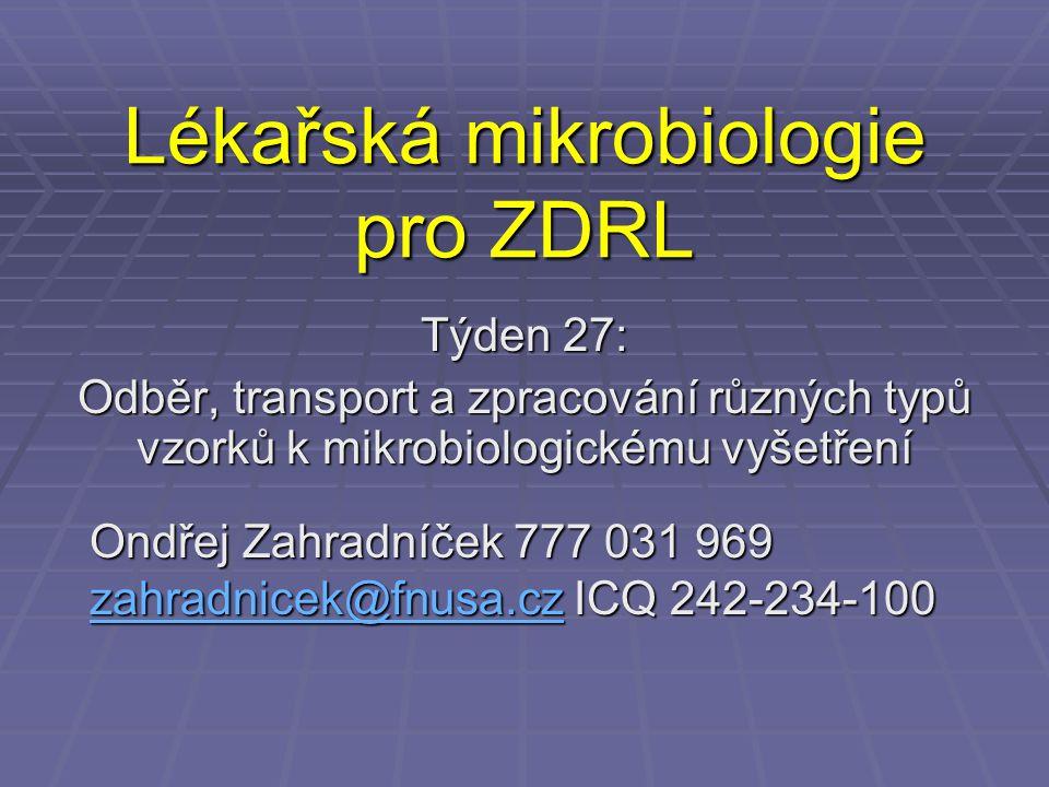 Lékařská mikrobiologie pro ZDRL Týden 27: Odběr, transport a zpracování různých typů vzorků k mikrobiologickému vyšetření Ondřej Zahradníček 777 031 9