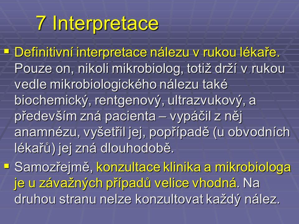 7 Interpretace  Definitivní interpretace nálezu v rukou lékaře. Pouze on, nikoli mikrobiolog, totiž drží v.rukou vedle mikrobiologického nálezu také