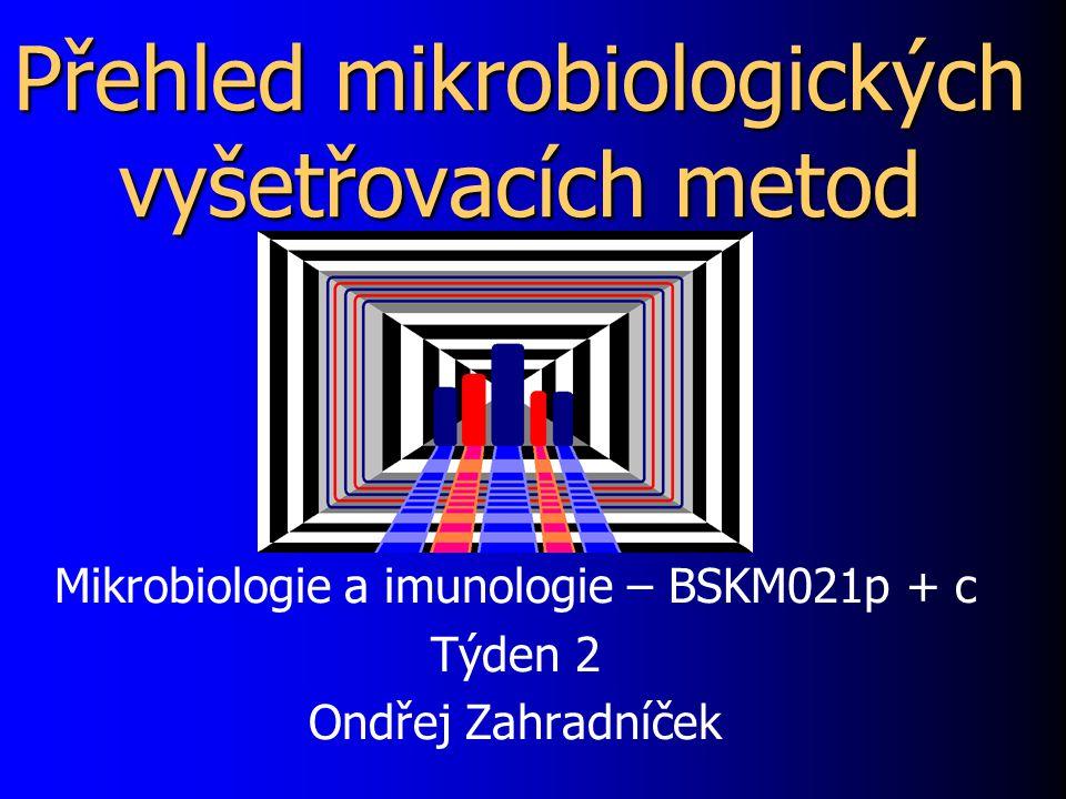 Přehled mikrobiologických vyšetřovacích metod Mikrobiologie a imunologie – BSKM021p + c Týden 2 Ondřej Zahradníček