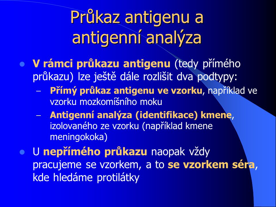 Průkaz antigenu a antigenní analýza V rámci průkazu antigenu (tedy přímého průkazu) lze ještě dále rozlišit dva podtypy: – Přímý průkaz antigenu ve vzorku, například ve vzorku mozkomíšního moku – Antigenní analýza (identifikace) kmene, izolovaného ze vzorku (například kmene meningokoka) U nepřímého průkazu naopak vždy pracujeme se vzorkem, a to se vzorkem séra, kde hledáme protilátky