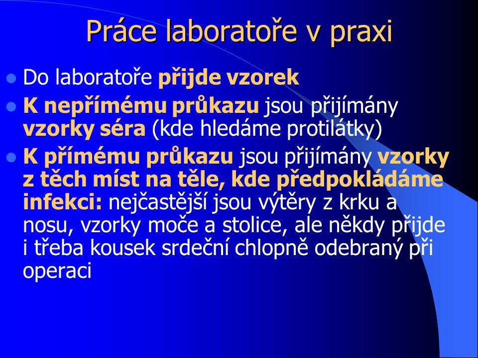 Práce laboratoře v praxi Do laboratoře přijde vzorek K nepřímému průkazu jsou přijímány vzorky séra (kde hledáme protilátky) K přímému průkazu jsou přijímány vzorky z těch míst na těle, kde předpokládáme infekci: nejčastější jsou výtěry z krku a nosu, vzorky moče a stolice, ale někdy přijde i třeba kousek srdeční chlopně odebraný při operaci