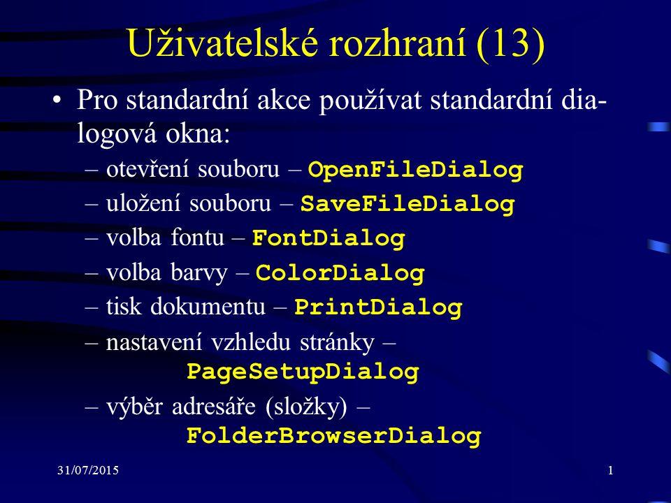 31/07/20151 Uživatelské rozhraní (13) Pro standardní akce používat standardní dia- logová okna: –otevření souboru – OpenFileDialog –uložení souboru – SaveFileDialog –volba fontu – FontDialog –volba barvy – ColorDialog –tisk dokumentu – PrintDialog –nastavení vzhledu stránky – PageSetupDialog –výběr adresáře (složky) – FolderBrowserDialog