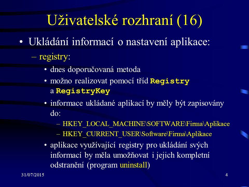 31/07/20154 Uživatelské rozhraní (16) Ukládání informací o nastavení aplikace: –registry: dnes doporučovaná metoda možno realizovat pomocí tříd Registry a RegistryKey informace ukládané aplikací by měly být zapisovány do: –HKEY_LOCAL_MACHINE\SOFTWARE\Firma\Aplikace –HKEY_CURRENT_USER\Software\Firma\Aplikace aplikace využívající registry pro ukládání svých informací by měla umožňovat i jejich kompletní odstranění (program uninstall)