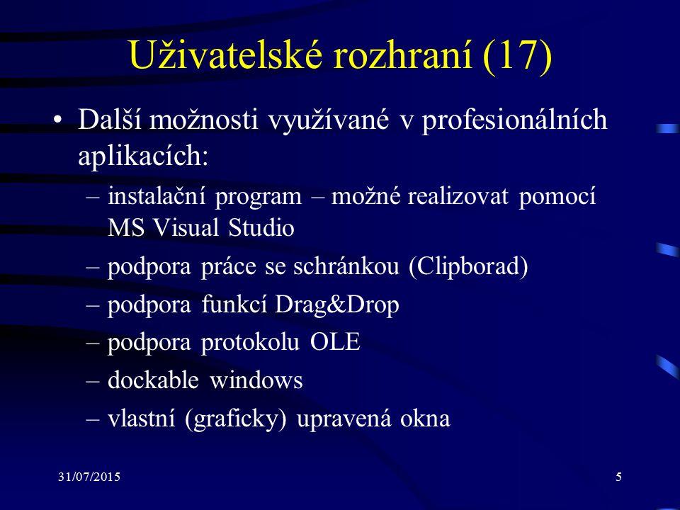 31/07/20155 Uživatelské rozhraní (17) Další možnosti využívané v profesionálních aplikacích: –instalační program – možné realizovat pomocí MS Visual Studio –podpora práce se schránkou (Clipborad) –podpora funkcí Drag&Drop –podpora protokolu OLE –dockable windows –vlastní (graficky) upravená okna