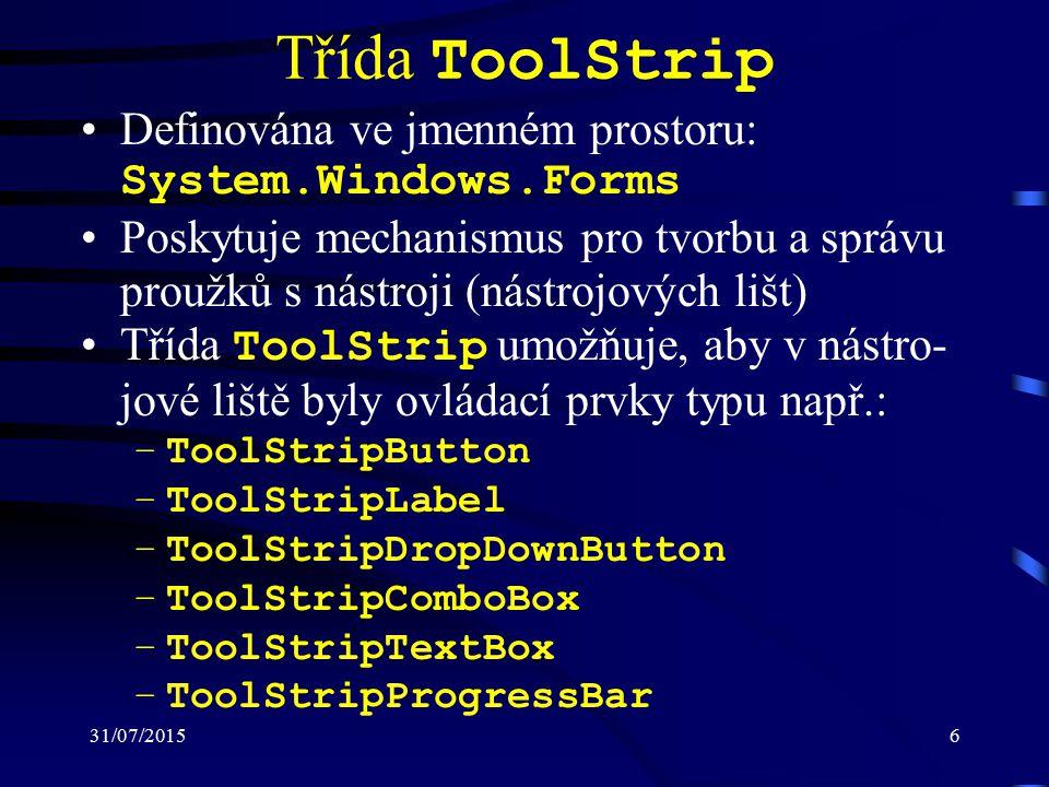 31/07/20156 Třída ToolStrip Definována ve jmenném prostoru: System.Windows.Forms Poskytuje mechanismus pro tvorbu a správu proužků s nástroji (nástrojových lišt) Třída ToolStrip umožňuje, aby v nástro- jové liště byly ovládací prvky typu např.: –ToolStripButton –ToolStripLabel –ToolStripDropDownButton –ToolStripComboBox –ToolStripTextBox –ToolStripProgressBar