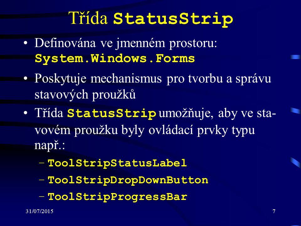 31/07/20157 Třída StatusStrip Definována ve jmenném prostoru: System.Windows.Forms Poskytuje mechanismus pro tvorbu a správu stavových proužků Třída StatusStrip umožňuje, aby ve sta- vovém proužku byly ovládací prvky typu např.: –ToolStripStatusLabel –ToolStripDropDownButton –ToolStripProgressBar