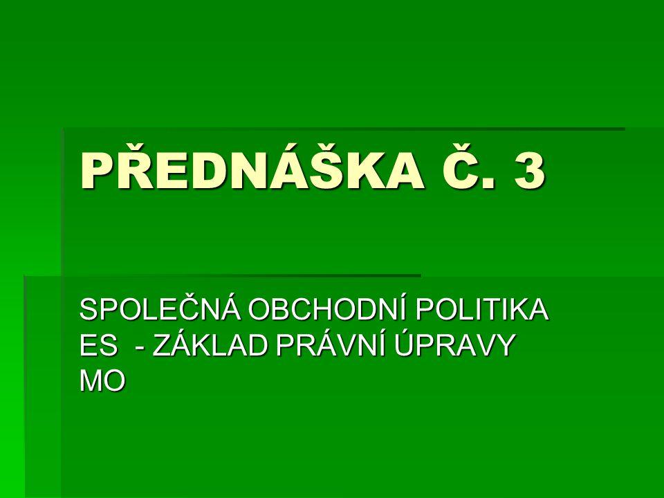 PŘEDNÁŠKA Č. 3 SPOLEČNÁ OBCHODNÍ POLITIKA ES - ZÁKLAD PRÁVNÍ ÚPRAVY MO