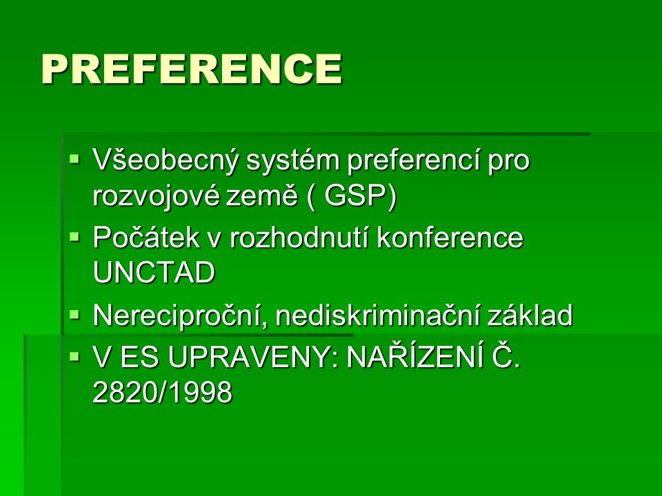 PREFERENCE  Všeobecný systém preferencí pro rozvojové země ( GSP)  Počátek v rozhodnutí konference UNCTAD  Nereciproční, nediskriminační základ  V ES UPRAVENY: NAŘÍZENÍ Č.
