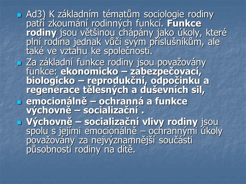 Ad3) K základním tématům sociologie rodiny patří zkoumání rodinných funkcí. Funkce rodiny jsou většinou chápány jako úkoly, které plní rodina jednak v