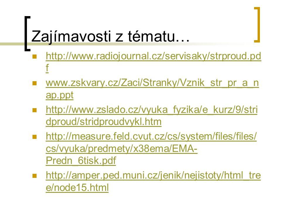 Zajímavosti z tématu… http://www.radiojournal.cz/servisaky/strproud.pd f http://www.radiojournal.cz/servisaky/strproud.pd f www.zskvary.cz/Zaci/Stranky/Vznik_str_pr_a_n ap.ppt www.zskvary.cz/Zaci/Stranky/Vznik_str_pr_a_n ap.ppt http://www.zslado.cz/vyuka_fyzika/e_kurz/9/stri dproud/stridproudvykl.htm http://www.zslado.cz/vyuka_fyzika/e_kurz/9/stri dproud/stridproudvykl.htm http://measure.feld.cvut.cz/cs/system/files/files/ cs/vyuka/predmety/x38ema/EMA- Predn_6tisk.pdf http://measure.feld.cvut.cz/cs/system/files/files/ cs/vyuka/predmety/x38ema/EMA- Predn_6tisk.pdf http://amper.ped.muni.cz/jenik/nejistoty/html_tre e/node15.html http://amper.ped.muni.cz/jenik/nejistoty/html_tre e/node15.html