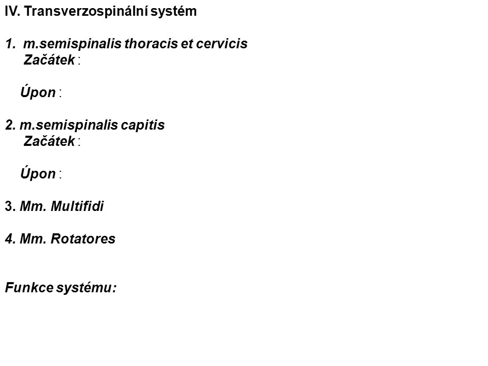 IV. Transverzospinální systém 1.m.semispinalis thoracis et cervicis Začátek : Úpon : 2.