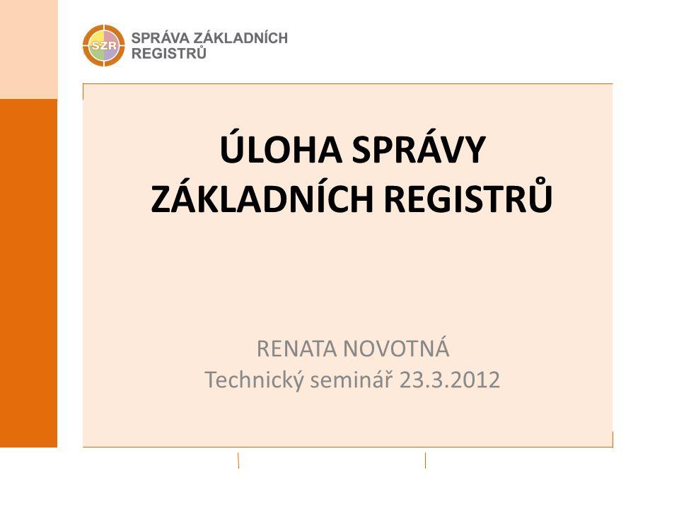 ÚLOHA SPRÁVY ZÁKLADNÍCH REGISTRŮ RENATA NOVOTNÁ Technický seminář 23.3.2012