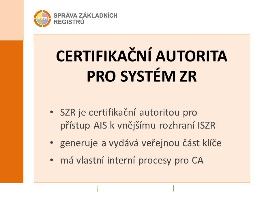 CERTIFIKAČNÍ AUTORITA PRO SYSTÉM ZR SZR je certifikační autoritou pro přístup AIS k vnějšímu rozhraní ISZR generuje a vydává veřejnou část klíče má vlastní interní procesy pro CA