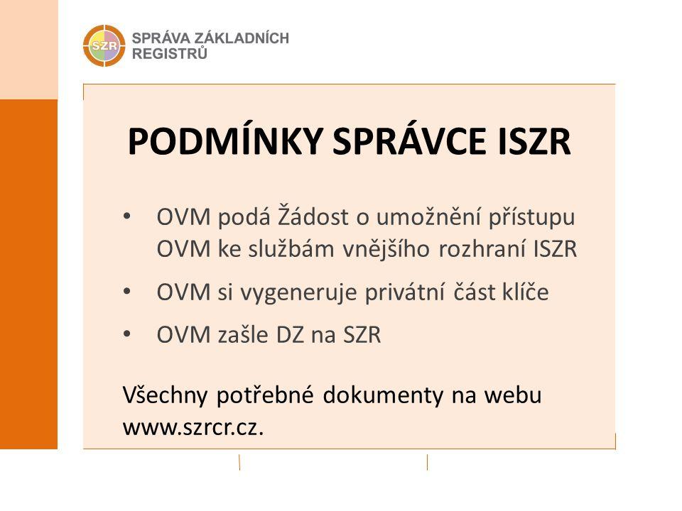 PODMÍNKY SPRÁVCE ISZR OVM podá Žádost o umožnění přístupu OVM ke službám vnějšího rozhraní ISZR OVM si vygeneruje privátní část klíče OVM zašle DZ na SZR Všechny potřebné dokumenty na webu www.szrcr.cz.