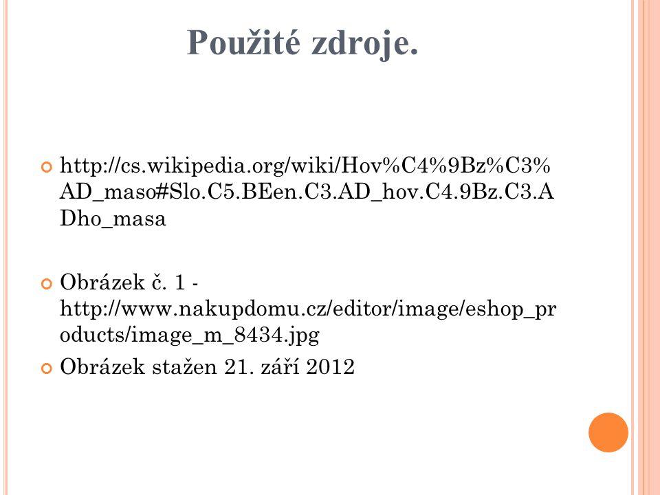 Použité zdroje. http://cs.wikipedia.org/wiki/Hov%C4%9Bz%C3% AD_maso#Slo.C5.BEen.C3.AD_hov.C4.9Bz.C3.A Dho_masa Obrázek č. 1 - http://www.nakupdomu.cz/