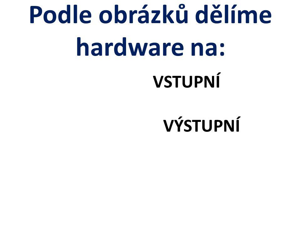 Podle obrázků dělíme hardware na: VSTUPNÍ VÝSTUPNÍ