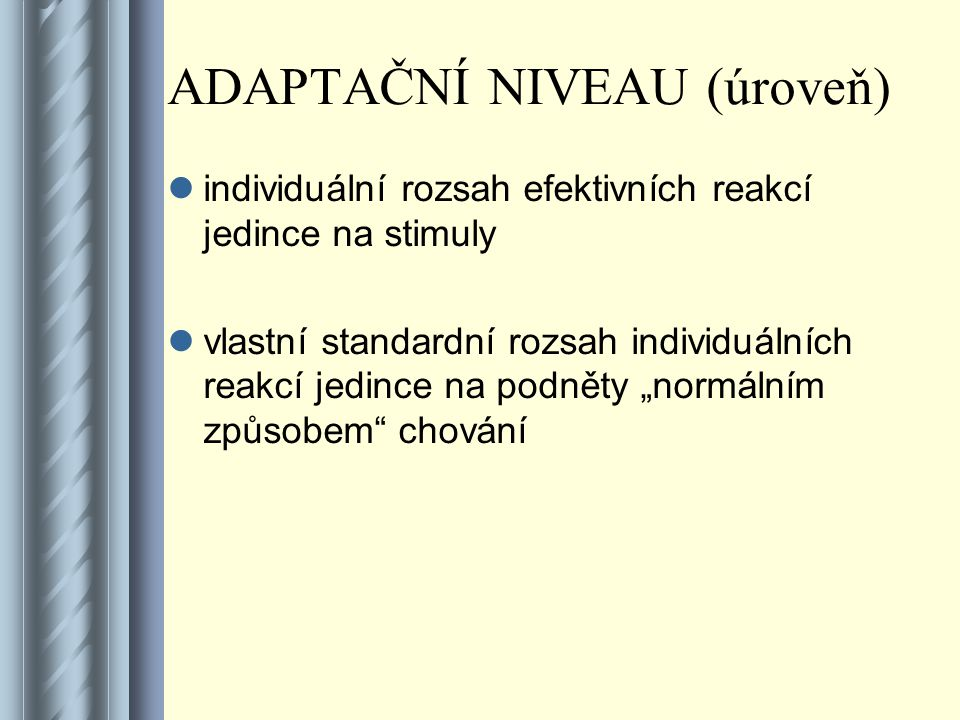 """ADAPTAČNÍ NIVEAU (úroveň) individuální rozsah efektivních reakcí jedince na stimuly vlastní standardní rozsah individuálních reakcí jedince na podněty """"normálním způsobem chování"""