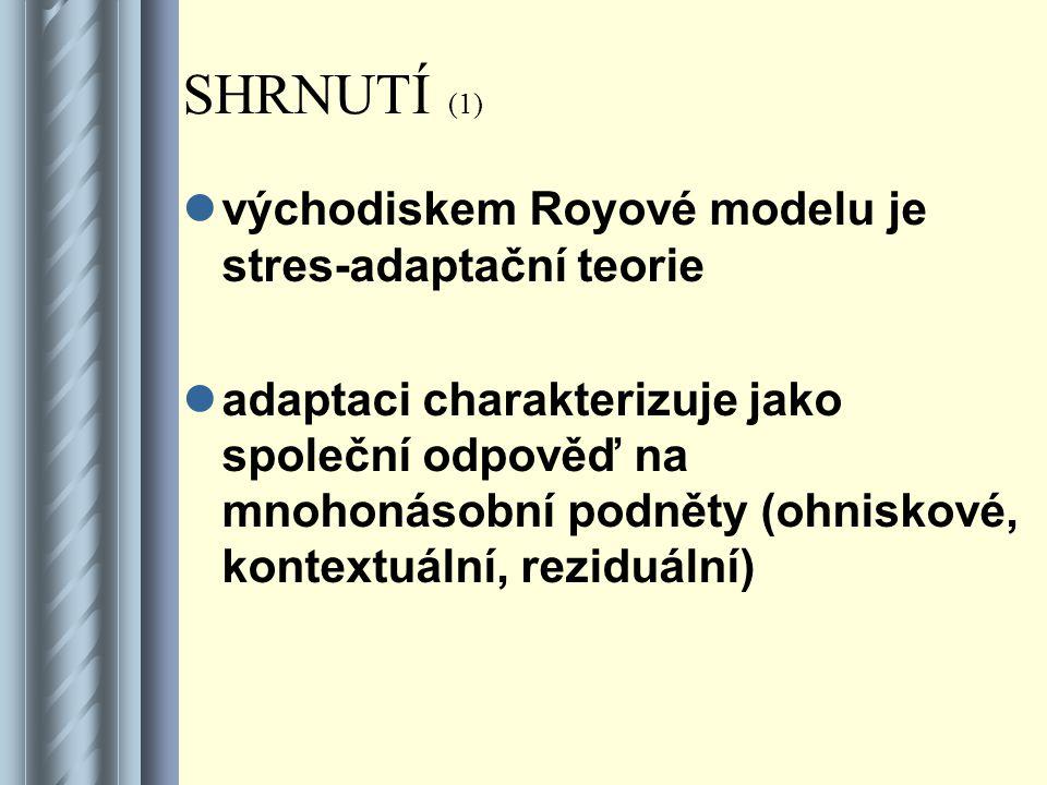 SHRNUTÍ (1) východiskem Royové modelu je stres-adaptační teorie adaptaci charakterizuje jako společní odpověď na mnohonásobní podněty (ohniskové, kontextuální, reziduální)