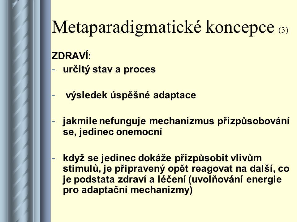 Metaparadigmatické koncepce (3) ZDRAVÍ: -určitý stav a proces - výsledek úspěšné adaptace -jakmile nefunguje mechanizmus přizpůsobování se, jedinec onemocní -když se jedinec dokáže přizpůsobit vlivům stimulů, je připravený opět reagovat na další, co je podstata zdraví a léčení (uvolňování energie pro adaptační mechanizmy)
