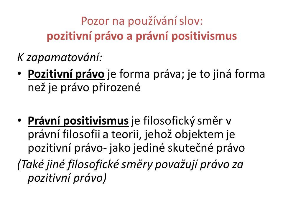 Pozor na používání slov: pozitivní právo a právní positivismus K zapamatování: Pozitivní právo je forma práva; je to jiná forma než je právo přirozené
