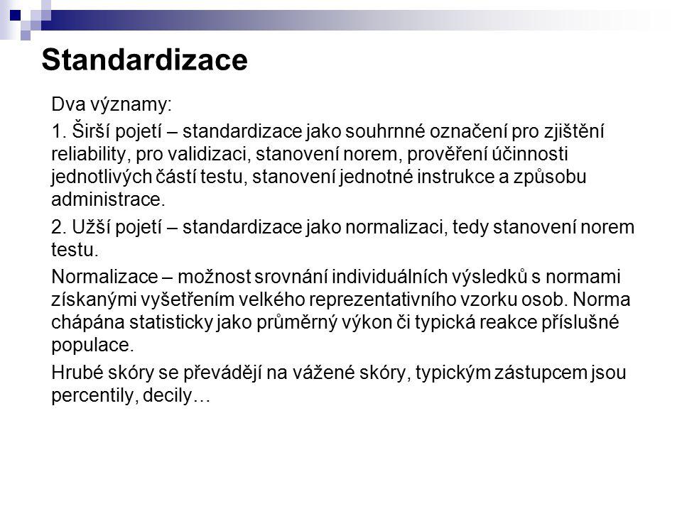 Standardizace Dva významy: 1. Širší pojetí – standardizace jako souhrnné označení pro zjištění reliability, pro validizaci, stanovení norem, prověření