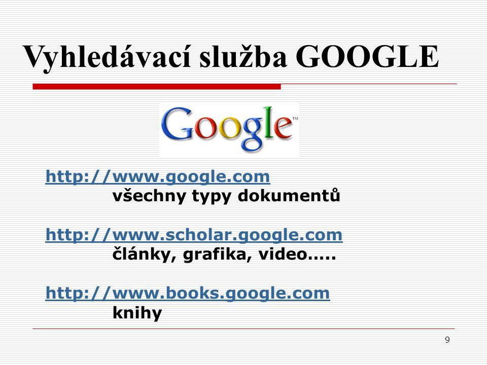 9 Vyhledávací služba GOOGLE http://www.google.com všechny typy dokumentů http://www.scholar.google.com články, grafika, video…..