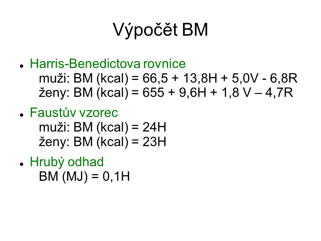 Výpočět BM Harris-Benedictova rovnice muži: BM (kcal) = 66,5 + 13,8H + 5,0V - 6,8R ženy: BM (kcal) = 655 + 9,6H + 1,8 V – 4,7R Faustův vzorec muži: BM (kcal) = 24H ženy: BM (kcal) = 23H Hrubý odhad BM (MJ) = 0,1H
