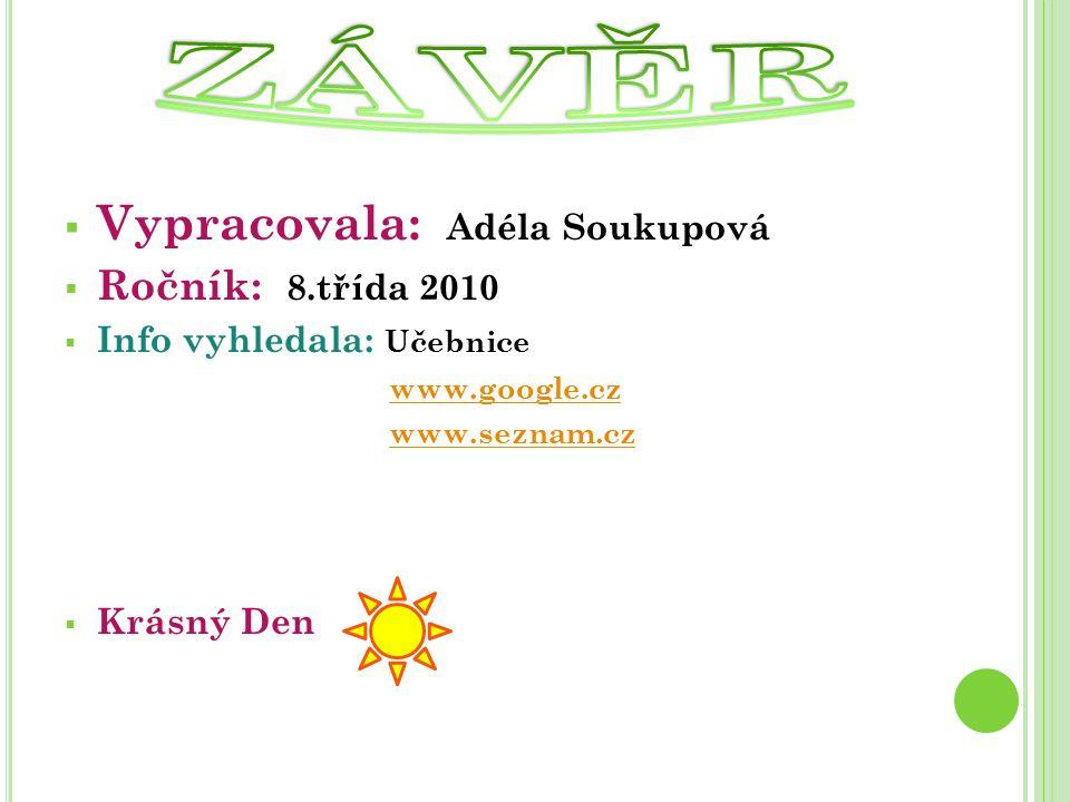  Vypracovala: Adéla Soukupová  Ročník: 8.třída 2010  Info vyhledala: Učebnice www.google.cz www.seznam.cz  Krásný Den