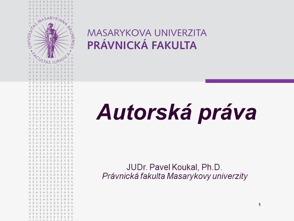 1 Autorská práva JUDr. Pavel Koukal, Ph.D. Právnická fakulta Masarykovy univerzity