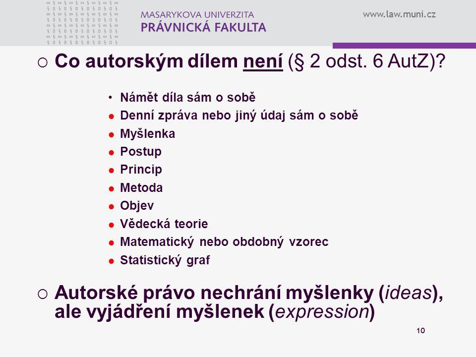 www.law.muni.cz 10  Co autorským dílem není (§ 2 odst. 6 AutZ)? Námět díla sám o sobě Denní zpráva nebo jiný údaj sám o sobě Myšlenka Postup Princip
