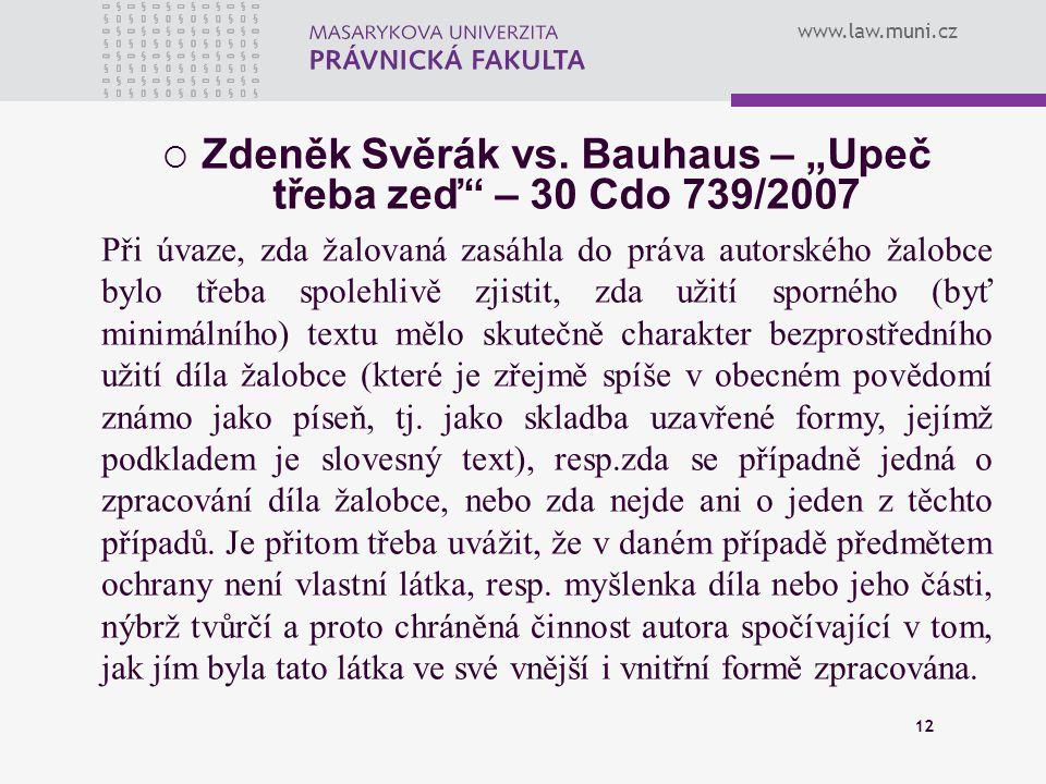 """www.law.muni.cz 12  Zdeněk Svěrák vs. Bauhaus – """"Upeč třeba zeď"""" – 30 Cdo 739/2007 Při úvaze, zda žalovaná zasáhla do práva autorského žalobce bylo t"""