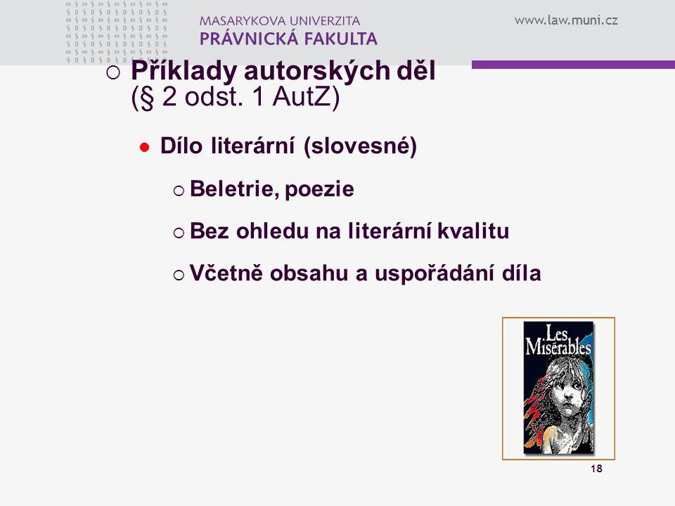 www.law.muni.cz 18  Příklady autorských děl (§ 2 odst. 1 AutZ) Dílo literární (slovesné)  Beletrie, poezie  Bez ohledu na literární kvalitu  Včetn