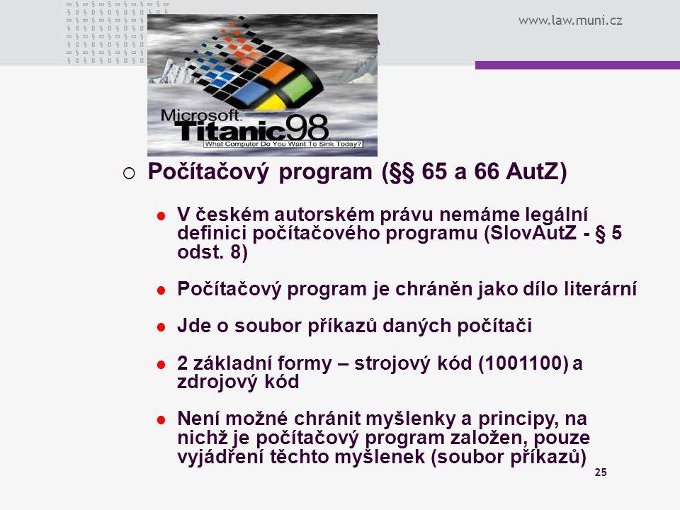 www.law.muni.cz 25  Počítačový program (§§ 65 a 66 AutZ) V českém autorském právu nemáme legální definici počítačového programu (SlovAutZ - § 5 odst.