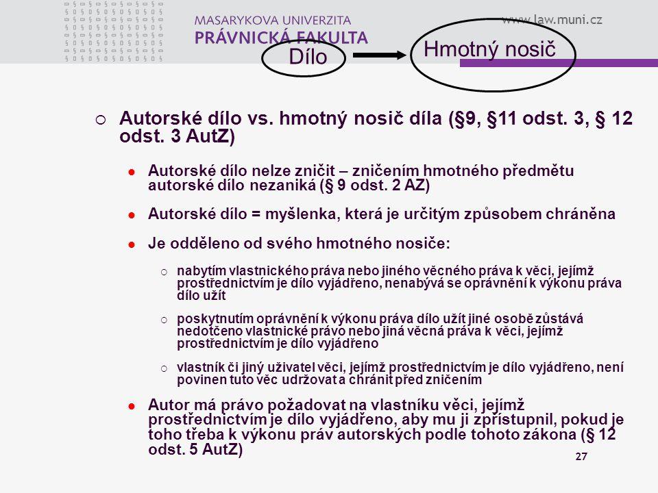 www.law.muni.cz 27  Autorské dílo vs. hmotný nosič díla (§9, §11 odst. 3, § 12 odst. 3 AutZ) Autorské dílo nelze zničit – zničením hmotného předmětu