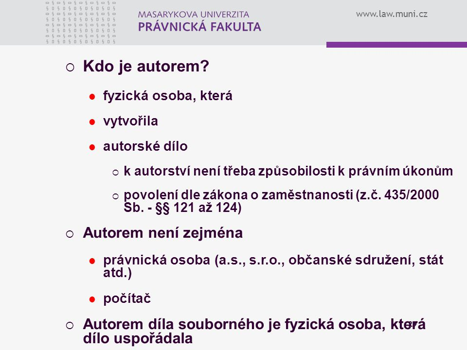 www.law.muni.cz 29  Kdo je autorem? fyzická osoba, která vytvořila autorské dílo  k autorství není třeba způsobilosti k právním úkonům  povolení dl