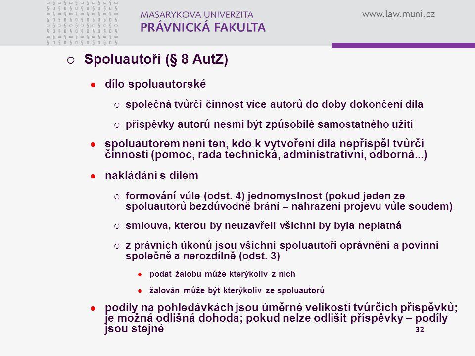 www.law.muni.cz 32  Spoluautoři (§ 8 AutZ) dílo spoluautorské  společná tvůrčí činnost více autorů do doby dokončení díla  příspěvky autorů nesmí b
