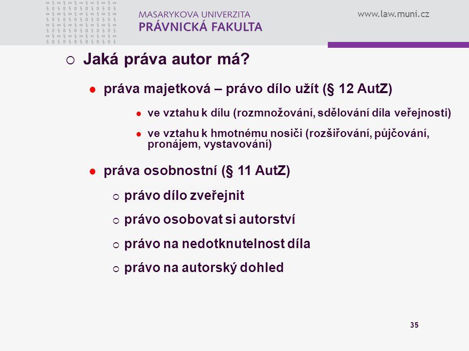 www.law.muni.cz 35  Jaká práva autor má? práva majetková – právo dílo užít (§ 12 AutZ) ve vztahu k dílu (rozmnožování, sdělování díla veřejnosti) ve