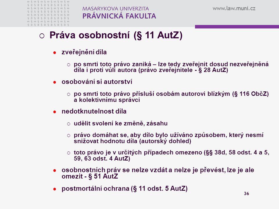 www.law.muni.cz 36  Práva osobnostní (§ 11 AutZ) zveřejnění díla  po smrti toto právo zaniká – lze tedy zveřejnit dosud nezveřejněná díla i proti vů