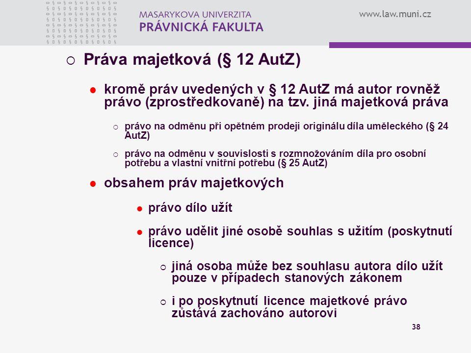 www.law.muni.cz 38  Práva majetková (§ 12 AutZ) kromě práv uvedených v § 12 AutZ má autor rovněž právo (zprostředkovaně) na tzv. jiná majetková práva