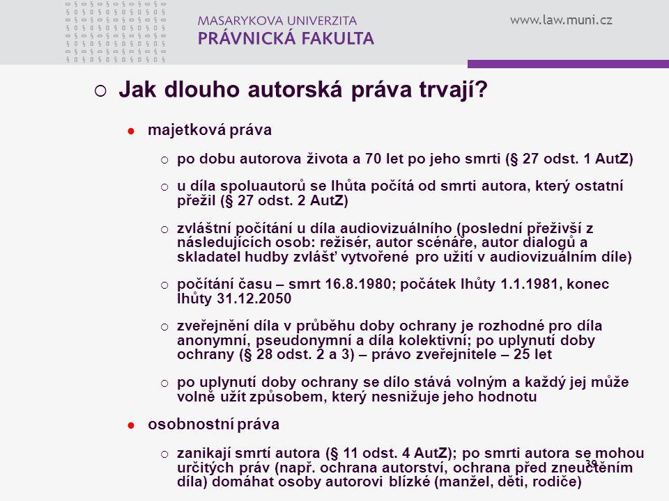 www.law.muni.cz 39  Jak dlouho autorská práva trvají? majetková práva  po dobu autorova života a 70 let po jeho smrti (§ 27 odst. 1 AutZ)  u díla s