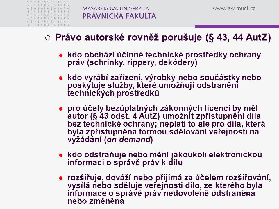 www.law.muni.cz 42  Právo autorské rovněž porušuje (§ 43, 44 AutZ) kdo obchází účinné technické prostředky ochrany práv (schrinky, rippery, dekódery)