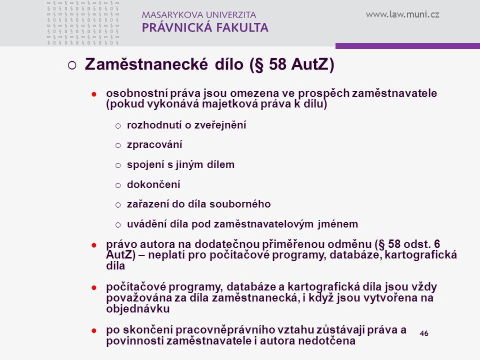 www.law.muni.cz 46  Zaměstnanecké dílo (§ 58 AutZ) osobnostní práva jsou omezena ve prospěch zaměstnavatele (pokud vykonává majetková práva k dílu) 