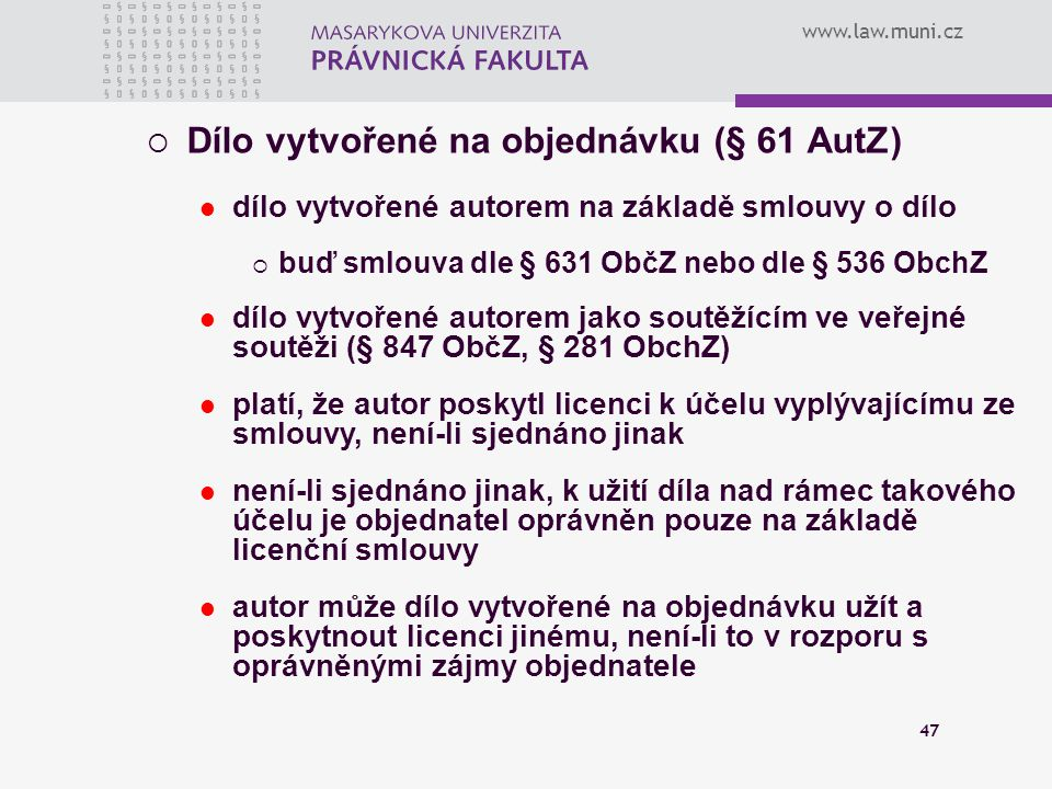 www.law.muni.cz 47  Dílo vytvořené na objednávku (§ 61 AutZ) dílo vytvořené autorem na základě smlouvy o dílo  buď smlouva dle § 631 ObčZ nebo dle §