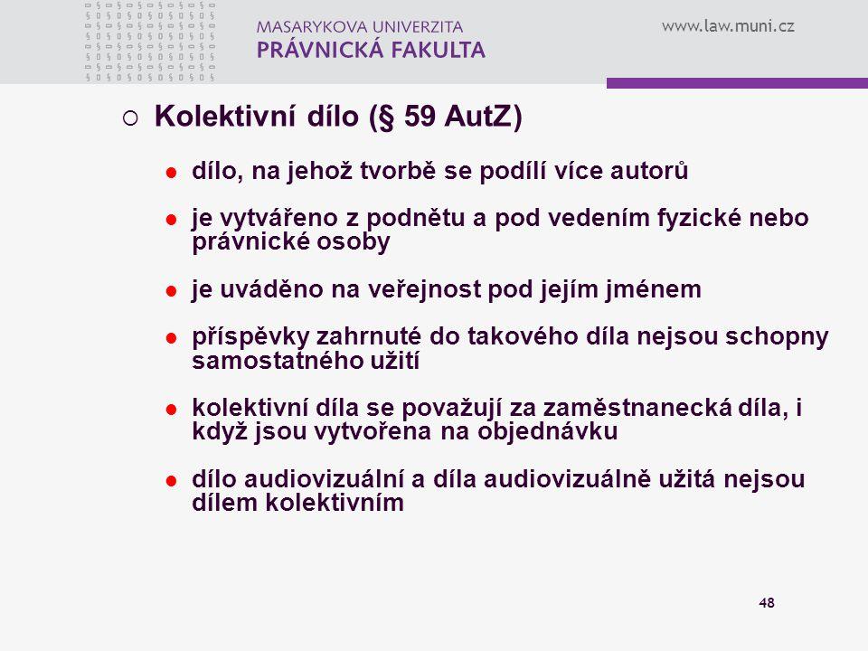 www.law.muni.cz 48  Kolektivní dílo (§ 59 AutZ) dílo, na jehož tvorbě se podílí více autorů je vytvářeno z podnětu a pod vedením fyzické nebo právnic