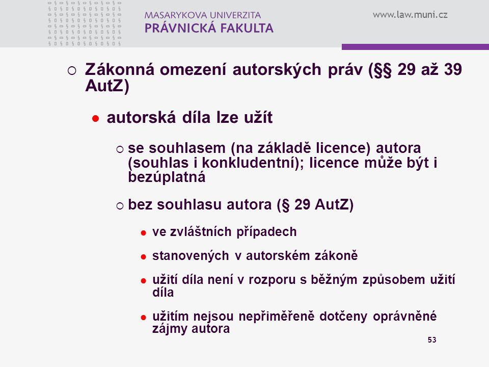 www.law.muni.cz 53  Zákonná omezení autorských práv (§§ 29 až 39 AutZ) autorská díla lze užít  se souhlasem (na základě licence) autora (souhlas i k
