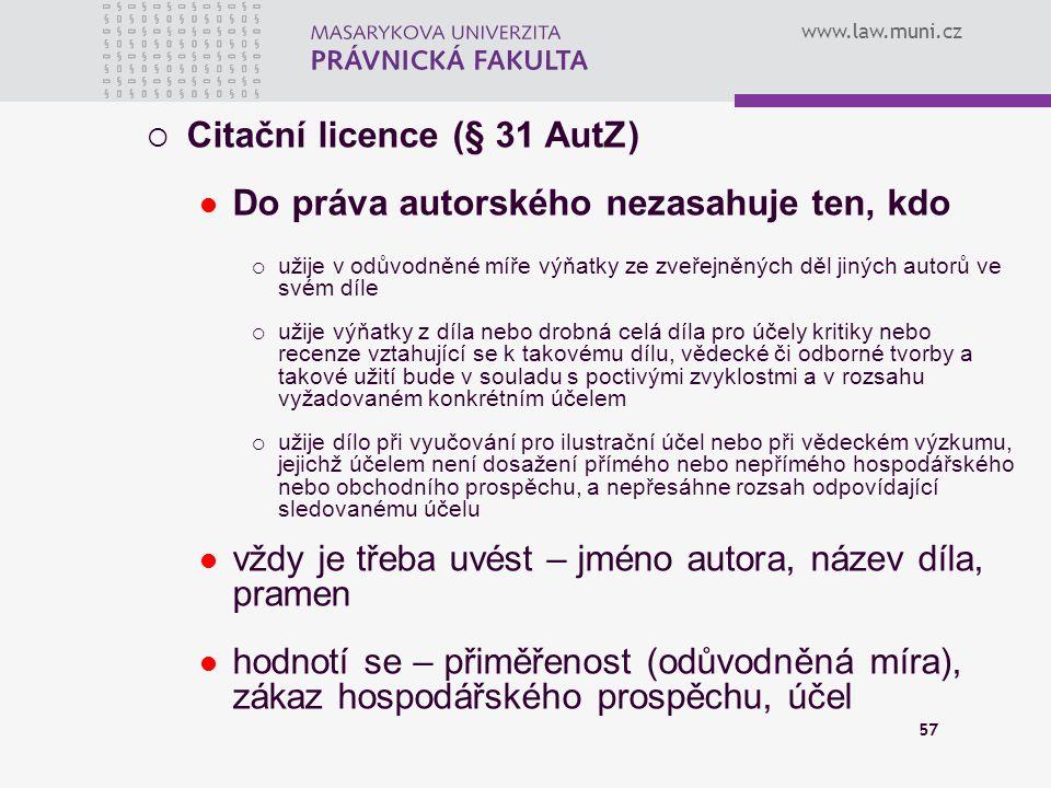 www.law.muni.cz 57  Citační licence (§ 31 AutZ) Do práva autorského nezasahuje ten, kdo  užije v odůvodněné míře výňatky ze zveřejněných děl jiných