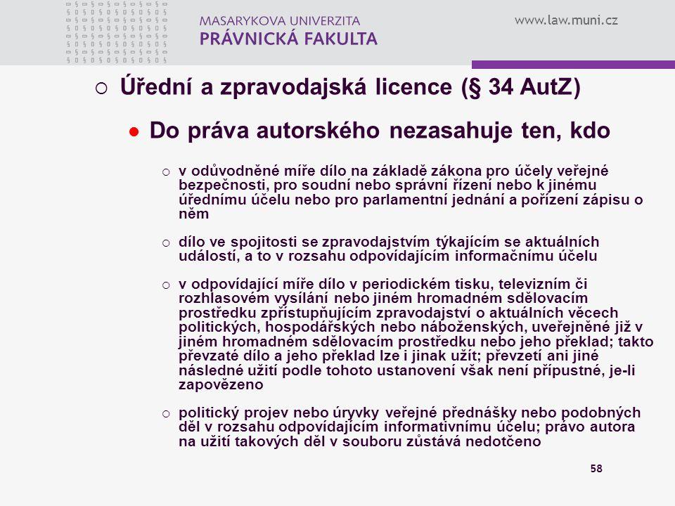 www.law.muni.cz 58  Úřední a zpravodajská licence (§ 34 AutZ) Do práva autorského nezasahuje ten, kdo  v odůvodněné míře dílo na základě zákona pro