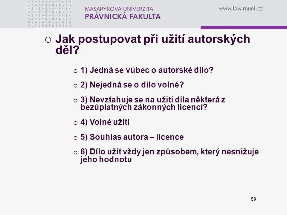 www.law.muni.cz 59  Jak postupovat při užití autorských děl?  1) Jedná se vůbec o autorské dílo?  2) Nejedná se o dílo volné?  3) Nevztahuje se na